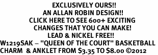 """<bR>                                  EXCLUSIVELY OURS!!<BR>                            AN ALLAN ROBIN DESIGN!!<BR>                   CLICK HERE TO SEE 600+ EXCITING<BR>                      CHANGES THAT YOU CAN MAKE!<BR>                               LEAD & NICKEL FREE!!<BR>W1219SAK - """"QUEEN OF THE COURT"""" BASKETBALL <Br>CHARM  & ANKLET FROM $3.35 TO $8.00 ©2012"""