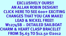 <bR>                   EXCLUSIVELY OURS!!<BR>             AN ALLAN ROBIN DESIGN!!<BR>    CLICK HERE TO SEE 600+ EXCITING<BR>       CHANGES THAT YOU CAN MAKE!<BR>                 LEAD & NICKEL FREE!!<BR>      W1274SB - DETAILED SAILBOAT <BR>CHARM & HEART CLASP BRACELET <BR>         FROM $5.63 TO $12.50 ©2012