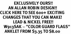 """<bR>               EXCLUSIVELY OURS!!<BR>         AN ALLAN ROBIN DESIGN!!<BR>CLICK HERE TO SEE 600+ EXCITING<BR>   CHANGES THAT YOU CAN MAKE!<BR>              LEAD & NICKEL FREE!!<BR>    W913SAK - """"COLOR GUARD FLAGS""""<Br>     ANKLET FROM $3.35 TO $8.00"""
