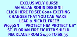 """<bR>                      EXCLUSIVELY OURS!!<BR>                AN ALLAN ROBIN DESIGN!!<BR>       CLICK HERE TO SEE 600+ EXCITING<BR>          CHANGES THAT YOU CAN MAKE!<BR>                     LEAD & NICKEL FREE!!<BR>    W979SN - """"PROTECT HIM PROTECT US""""<BR>        ST. FLORIAN FIRE FIGHTER SHIELD<Br>         NECKLACE FROM $4.50 TO $8.35"""