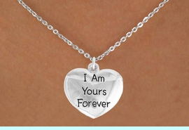 """<bR>               EXCLUSIVELY OURS!!<BR>         AN ALLAN ROBIN DESIGN!!<BR>CLICK HERE TO SEE 600+ EXCITING<BR>   CHANGES THAT YOU CAN MAKE!<BR>              LEAD & NICKEL FREE!!<BR>    W983SN - """"I AM YOURS FOREVER""""<Br>  NECKLACE FROM $4.50 TO $8.35"""