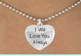 """<bR>               EXCLUSIVELY OURS!!<BR>         AN ALLAN ROBIN DESIGN!!<BR>CLICK HERE TO SEE 600+ EXCITING<BR>   CHANGES THAT YOU CAN MAKE!<BR>              LEAD & NICKEL FREE!!<BR>W985SN - """"I WILL LOVE YOU ALWAYS""""<Br>  NECKLACE FROM $4.50 TO $8.35"""