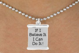 "<bR>               EXCLUSIVELY OURS!!<BR>         AN ALLAN ROBIN DESIGN!!<BR>CLICK HERE TO SEE 600+ EXCITING<BR>   CHANGES THAT YOU CAN MAKE!<BR>              LEAD & NICKEL FREE!!<BR>       W994SN - ""IF I BELIEVE IT, I CAN DO IT!""<Br>  NECKLACE FROM $4.50 TO $8.35"