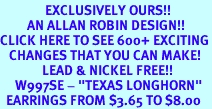 """<bR>               EXCLUSIVELY OURS!!<BR>         AN ALLAN ROBIN DESIGN!!<BR>CLICK HERE TO SEE 600+ EXCITING<BR>   CHANGES THAT YOU CAN MAKE!<BR>              LEAD & NICKEL FREE!!<BR>     W997SE - """"TEXAS LONGHORN""""<Br>  EARRINGS FROM $3.65 TO $8.00"""