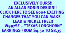 """<bR>               EXCLUSIVELY OURS!!<BR>         AN ALLAN ROBIN DESIGN!!<BR>CLICK HERE TO SEE 600+ EXCITING<BR>   CHANGES THAT YOU CAN MAKE!<BR>              LEAD & NICKEL FREE!!<BR>     W997SE - """"TEXAS LONGHORN""""<Br>  EARRINGS FROM $4.50 TO $8.35"""
