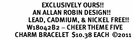 <Br>                            EXCLUSIVELY OURS!!<Br>                      AN ALLAN ROBIN DESIGN!!<Br>                   LEAD, CADMIUM, & NICKEL FREE!!<Br>                  W18042B2 - CHEER THEME FIVE<BR>          CHARM BRACELET  $10.38 EACH  �11