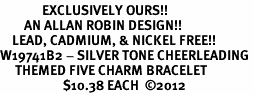 <Br>              EXCLUSIVELY OURS!!<Br>        AN ALLAN ROBIN DESIGN!!<Br>    LEAD, CADMIUM, & NICKEL FREE!! <Br>W19741B2 - SILVER TONE CHEERLEADING <BR>     THEMED FIVE CHARM BRACELET <BR>                     $10.38 EACH  �12