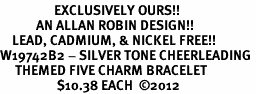 <Br>                  EXCLUSIVELY OURS!!<Br>            AN ALLAN ROBIN DESIGN!!<Br>    LEAD, CADMIUM, & NICKEL FREE!! <Br>W19742B2 - SILVER TONE CHEERLEADING <BR>     THEMED FIVE CHARM BRACELET <BR>                   $10.38 EACH  �12