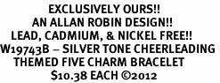 <Br>                  EXCLUSIVELY OURS!!<Br>            AN ALLAN ROBIN DESIGN!!<Br>    LEAD, CADMIUM, & NICKEL FREE!! <Br>W19743B - SILVER TONE CHEERLEADING <BR>     THEMED FIVE CHARM BRACELET <BR>                   $10.38 EACH �12