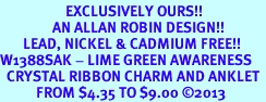 <bR>                    EXCLUSIVELY OURS!! <BR>                AN ALLAN ROBIN DESIGN!! <BR>       LEAD, NICKEL & CADMIUM FREE!! <BR>W1388SAK - LIME GREEN AWARENESS <BR>  CRYSTAL RIBBON CHARM AND ANKLET <Br>           FROM $4.35 TO $9.00 �13