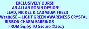 <bR>                 EXCLUSIVELY OURS!! <Br>             AN ALLAN ROBIN DESIGN!!<BR>       LEAD, NICKEL & CADMIUM FREE!! <BR>W1388SE - LIGHT GREEN AWARENESS CRYSTAL <BR>     RIBBON CHARM EARRINGS <BR>         FROM $4.95 TO $10.00 �13