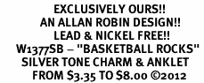 "<bR>                    EXCLUSIVELY OURS!! <BR>               AN ALLAN ROBIN DESIGN!!<BR>                    LEAD & NICKEL FREE!! <BR>      W1377SB - ""BASKETBALL ROCKS"" <BR>        SILVER TONE CHARM & ANKLET <Br>            FROM $3.35 TO $8.00 �12"