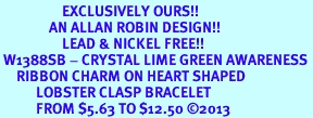<bR>                   EXCLUSIVELY OURS!! <BR>               AN ALLAN ROBIN DESIGN!! <BR>                   LEAD & NICKEL FREE!! <BR> W1388SB - CRYSTAL LIME GREEN AWARENESS <BR>     RIBBON CHARM ON HEART SHAPED <BR>           LOBSTER CLASP BRACELET <Br>           FROM $5.63 TO $12.50 ©2013