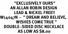 "<BR>               ""EXCLUSIVELY OURS""<bR>           AN ALLAN ROBIN DESIGN<Br>               LEAD & NICKEL FREE!!<br>W14047N -  "" DREAM AND BELIEVE, <BR>                 WISHES COME TRUE ""<br>    DOUBLE-SIDED DISC NECKLACE<Br>                   AS LOW AS $8.00"
