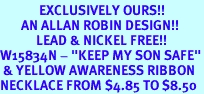 """<bR>             EXCLUSIVELY OURS!!<Br>       AN ALLAN ROBIN DESIGN!!<BR>            LEAD & NICKEL FREE!!<BR>W15834N - """"KEEP MY SON SAFE""""<Br> & YELLOW AWARENESS RIBBON<Br>NECKLACE FROM $4.85 TO $8.50"""