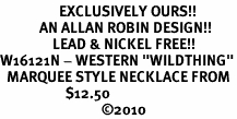"""<bR>                  EXCLUSIVELY OURS!!<Br>            AN ALLAN ROBIN DESIGN!!<Br>                LEAD & NICKEL FREE!!<Br>W16121N - WESTERN """"WILDTHING""""<Br>  MARQUEE STYLE NECKLACE FROM<Br>                    $12.50<BR>                               ©2010"""