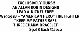 "<Br>                    EXCLUSIVELY OURS!!<Br>              AN ALLAN ROBIN DESIGN!!<Br>                   LEAD & NICKEL FREE!!<Br>W19291B - ""AMERICAN HERO"" FIRE FIGHTER <br>                ""KEEP MY FATHER SAFE""<br>               THREE CHARM BRACELET <BR>                                 $9.68 Each �12"