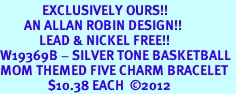 <Br>              EXCLUSIVELY OURS!!<Br>        AN ALLAN ROBIN DESIGN!!<Br>             LEAD & NICKEL FREE!! <Br>W19369B - SILVER TONE BASKETBALL <BR>MOM THEMED FIVE CHARM BRACELET <BR>                $10.38 EACH  �12
