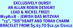 """<bR>               EXCLUSIVELY OURS!!<BR>         AN ALLAN ROBIN DESIGN!!<BR>            LEAD & NICKEL FREE!! <BR>W19811B - JEWISH BAS MITZVAH <BR>  """"13"""", """"SIS""""HEART AND TORAH CHARM <BR>BRACELET FROM $5.63 TO $12.50 �12"""
