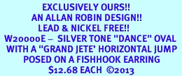"""<bR>                    EXCLUSIVELY OURS!! <BR>               AN ALLAN ROBIN DESIGN!!<BR>                  LEAD & NICKEL FREE!! <BR>  W20000E -  SILVER TONE """"DANCE"""" OVAL <BR>   WITH A """"GRAND JETE' HORIZONTAL JUMP  <BR>           POSED ON A FISHHOOK EARRING <BR>                       $12.68 EACH  ©2013"""