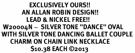 "<bR>                    EXCLUSIVELY OURS!! <BR>               AN ALLAN ROBIN DESIGN!!<BR>                  LEAD & NICKEL FREE!! <BR>  W20004N -  SILVER TONE ""DANCE"" OVAL <BR> WITH SILVER TONE DANCING BALLET COUPLE <BR>       CHARM ON CHAIN LINK NECKLACE <BR>                     $10.38 EACH ©2013"