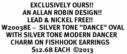 """<bR>                    EXCLUSIVELY OURS!! <BR>               AN ALLAN ROBIN DESIGN!!<BR>                  LEAD & NICKEL FREE!! <BR> W20038E -  SILVER TONE """"DANCE"""" OVAL <BR>    WITH SILVER TONE MODERN DANCER <BR>       CHARM ON FISHHOOK EARRINGS <BR>                     $12.68 EACH  ©2013"""