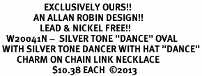 """<bR>                     EXCLUSIVELY OURS!! <BR>                AN ALLAN ROBIN DESIGN!! <BR>                   LEAD & NICKEL FREE!! <BR>   W20041N -  SILVER TONE """"DANCE"""" OVAL <BR> WITH SILVER TONE DANCER WITH HAT """"DANCE""""<BR>        CHARM ON CHAIN LINK NECKLACE <BR>                         $10.38 EACH  ©2013"""