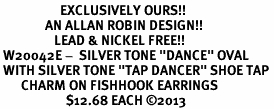 "<bR>                    EXCLUSIVELY OURS!! <BR>               AN ALLAN ROBIN DESIGN!!<BR>                  LEAD & NICKEL FREE!! <BR> W20042E -  SILVER TONE ""DANCE"" OVAL <BR> WITH SILVER TONE ""TAP DANCER"" SHOE TAP <BR>       CHARM ON FISHHOOK EARRINGS <BR>                      $12.68 EACH ©2013"
