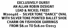 """<bR>                      EXCLUSIVELY OURS!! <BR>                 AN ALLAN ROBIN DESIGN!!<BR>                    LEAD & NICKEL FREE!! <BR>    W20046E -  SILVER TONE """"DANCE"""" OVAL <BR>  WITH SILVER TONE POINTED BALLET SHOE <BR>         CHARM ON FISHHOOK EARRINGS <BR>            FROM $8.10 TO $18.00 ©2013"""