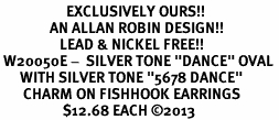 """<bR>                    EXCLUSIVELY OURS!! <BR>               AN ALLAN ROBIN DESIGN!!<BR>                  LEAD & NICKEL FREE!! <BR> W20050E -  SILVER TONE """"DANCE"""" OVAL <BR>      WITH SILVER TONE """"5678 DANCE"""" <BR>       CHARM ON FISHHOOK EARRINGS <BR>                   $12.68 EACH ©2013"""