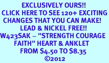 """<bR>              EXCLUSIVELY OURS!!<BR> CLICK HERE TO SEE 120+ EXCITING<BR>  CHANGES THAT YOU CAN MAKE!<BR>             LEAD & NICKEL FREE!!<BR>W423SAK - """"STRENGTH COURAGE<br>         FAITH"""" HEART & ANKLET<bR>             FROM $4.50 TO $8.35<BR>                             ©2012"""