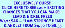 """<bR>               EXCLUSIVELY OURS!!<BR>  CLICK HERE TO SEE 120+ EXCITING<BR>   CHANGES THAT YOU CAN MAKE!<BR>              LEAD & NICKEL FREE!!<BR>W424SAK - """"I AM STRONG"""" HEART<Br>    & ANKLET FROM $4.50 TO $8.35"""