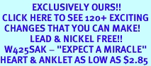 """<bR>               EXCLUSIVELY OURS!!<BR> CLICK HERE TO SEE 120+ EXCITING<BR>  CHANGES THAT YOU CAN MAKE!<BR>              LEAD & NICKEL FREE!!<BR>  W425SAK - """"EXPECT A MIRACLE""""<BR>HEART & ANKLET AS LOW AS $2.85"""