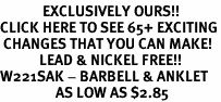 <bR>             EXCLUSIVELY OURS!!<BR>CLICK HERE TO SEE 65+ EXCITING<BR> CHANGES THAT YOU CAN MAKE!<BR>            LEAD & NICKEL FREE!!<BR>W221SAK - BARBELL & ANKLET<Br>                 AS LOW AS $2.85
