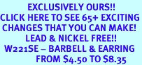 <bR>             EXCLUSIVELY OURS!!<BR>CLICK HERE TO SEE 65+ EXCITING<BR> CHANGES THAT YOU CAN MAKE!<BR>            LEAD & NICKEL FREE!!<BR>  W221SE - BARBELL & EARRING<Br>                 FROM $4.50 TO $8.35