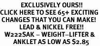 <bR>              EXCLUSIVELY OURS!!<BR>CLICK HERE TO SEE 65+ EXCITING<BR> CHANGES THAT YOU CAN MAKE!<BR>             LEAD & NICKEL FREE!!<BR>   W222SAK - WEIGHT-LIFTER & <Br>         ANKLET AS LOW AS $2.85