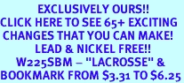 """<bR>              EXCLUSIVELY OURS!!<BR>CLICK HERE TO SEE 65+ EXCITING<BR> CHANGES THAT YOU CAN MAKE!<BR>             LEAD & NICKEL FREE!!<BR>      W225SBM - """"LACROSSE"""" &<Br>BOOKMARK FROM $3.31 TO $6.25"""