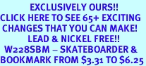 <bR>              EXCLUSIVELY OURS!!<BR>CLICK HERE TO SEE 65+ EXCITING<BR> CHANGES THAT YOU CAN MAKE!<BR>             LEAD & NICKEL FREE!!<BR>  W228SBM - SKATEBOARDER &<Br>BOOKMARK FROM $3.31 TO $6.25