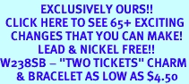 """<bR>               EXCLUSIVELY OURS!!<BR>  CLICK HERE TO SEE 65+ EXCITING<BR>    CHANGES THAT YOU CAN MAKE!<BR>              LEAD & NICKEL FREE!!<BR>W238SB - """"TWO TICKETS"""" CHARM<Br>      & BRACELET AS LOW AS $4.50"""