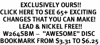 """<bR>              EXCLUSIVELY OURS!!<BR>CLICK HERE TO SEE 65+ EXCITING<BR>  CHANGES THAT YOU CAN MAKE!<BR>             LEAD & NICKEL FREE!!<BR>  W264SBM -  """"AWESOME"""" DISC<Br>BOOKMARK FROM $3.31 TO $6.25"""