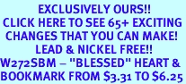 """<bR>              EXCLUSIVELY OURS!!<BR> CLICK HERE TO SEE 65+ EXCITING<BR>  CHANGES THAT YOU CAN MAKE!<BR>             LEAD & NICKEL FREE!!<BR>W272SBM - """"BLESSED"""" HEART &<Br>BOOKMARK FROM $3.31 TO $6.25"""