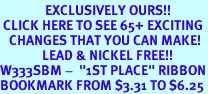 """<bR>               EXCLUSIVELY OURS!!<BR> CLICK HERE TO SEE 65+ EXCITING<BR>   CHANGES THAT YOU CAN MAKE!<BR>              LEAD & NICKEL FREE!!<BR>W333SBM -  """"1ST PLACE"""" RIBBON<Br>BOOKMARK FROM $3.31 TO $6.25"""