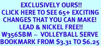 <bR>              EXCLUSIVELY OURS!!<BR> CLICK HERE TO SEE 65+ EXCITING<BR>  CHANGES THAT YOU CAN MAKE!<BR>             LEAD & NICKEL FREE!!<BR> W356SBM -  VOLLEYBALL SERVE<Br>BOOKMARK FROM $3.31 TO $6.25