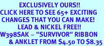 """<bR>             EXCLUSIVELY OURS!!<BR>CLICK HERE TO SEE 65+ EXCITING<BR> CHANGES THAT YOU CAN MAKE!<BR>            LEAD & NICKEL FREE!!<BR>W398SAK - """"SURVIVOR"""" RIBBON<br>      & ANKLET FROM $4.50 TO $8.35"""
