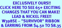 """<bR>              EXCLUSIVELY OURS!!<BR>CLICK HERE TO SEE 65+ EXCITING<BR>  CHANGES THAT YOU CAN MAKE!<BR>             LEAD & NICKEL FREE!!<BR>  W398SE - """"SURVIVOR"""" RIBBON<Br> & EARRING FROM $4.50 TO $8.35"""