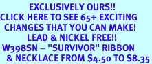 """<bR>              EXCLUSIVELY OURS!!<BR>CLICK HERE TO SEE 65+ EXCITING<BR>  CHANGES THAT YOU CAN MAKE!<BR>             LEAD & NICKEL FREE!!<BR> W398SN - """"SURVIVOR"""" RIBBON<Br>   & NECKLACE FROM $4.50 TO $8.35"""