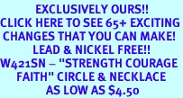 """<bR>             EXCLUSIVELY OURS!!<BR>CLICK HERE TO SEE 65+ EXCITING<BR> CHANGES THAT YOU CAN MAKE!<BR>            LEAD & NICKEL FREE!!<BR>W421SN - """"STRENGTH COURAGE<Br>      FAITH"""" CIRCLE & NECKLACE<Br>                 AS LOW AS $4.50"""