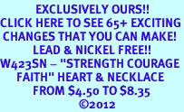 """<bR>             EXCLUSIVELY OURS!!<BR>CLICK HERE TO SEE 65+ EXCITING<BR> CHANGES THAT YOU CAN MAKE!<BR>            LEAD & NICKEL FREE!!<BR>W423SN - """"STRENGTH COURAGE<Br>      FAITH"""" HEART & NECKLACE<Br>            FROM $4.50 TO $8.35<BR>                             �12"""