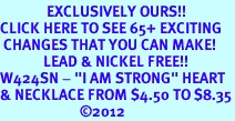 """<bR>              EXCLUSIVELY OURS!!<BR>CLICK HERE TO SEE 65+ EXCITING<BR> CHANGES THAT YOU CAN MAKE!<BR>             LEAD & NICKEL FREE!!<BR>W424SN - """"I AM STRONG"""" HEART<br>& NECKLACE FROM $4.50 TO $8.35<BR>                        �12"""