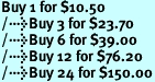 Buy 1 for $10.50<br />Buy 3 for $23.70<br />Buy 6 for $39.00<br />Buy 12 for $76.20<br />Buy 24 for $150.00